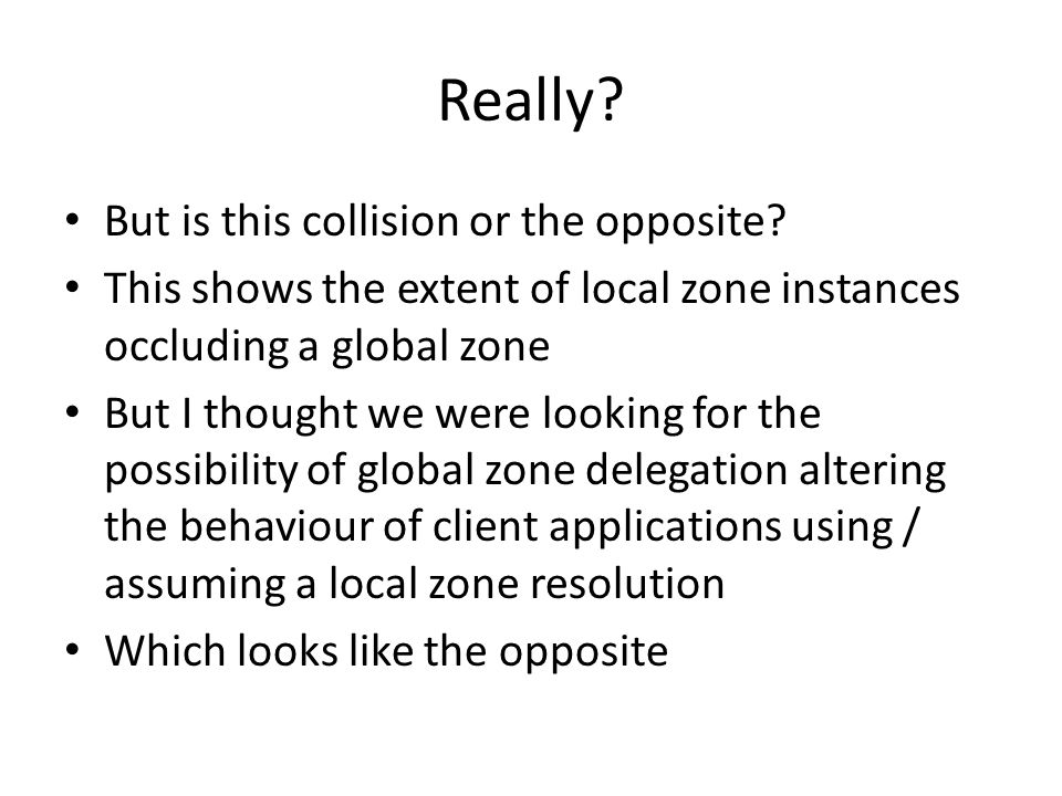 Really? But is this collision or the opposite? This shows the extent of local zone instances occluding a global zone But I thought we were looking for