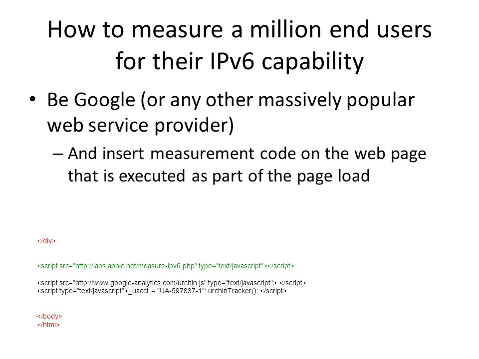 How to measure a million end users for their IPv6 capability Be Google (or any other massively popular web service provider) – And insert measurement code on the web page that is executed as part of the page load _uacct = UA-597837-1 ; urchinTracker();