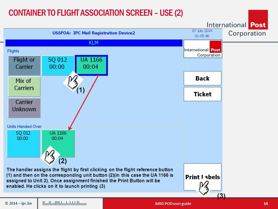 © 2014 – ipc.be CONTAINER TO FLIGHT ASSOCIATION SCREEN – USE (2) 14MRD POD user guide The handler assigns the flight by first clicking on the flight reference button (1) and then on the corresponding unit button (2)(in this case the UA 1166 is assigned to Unit 2).