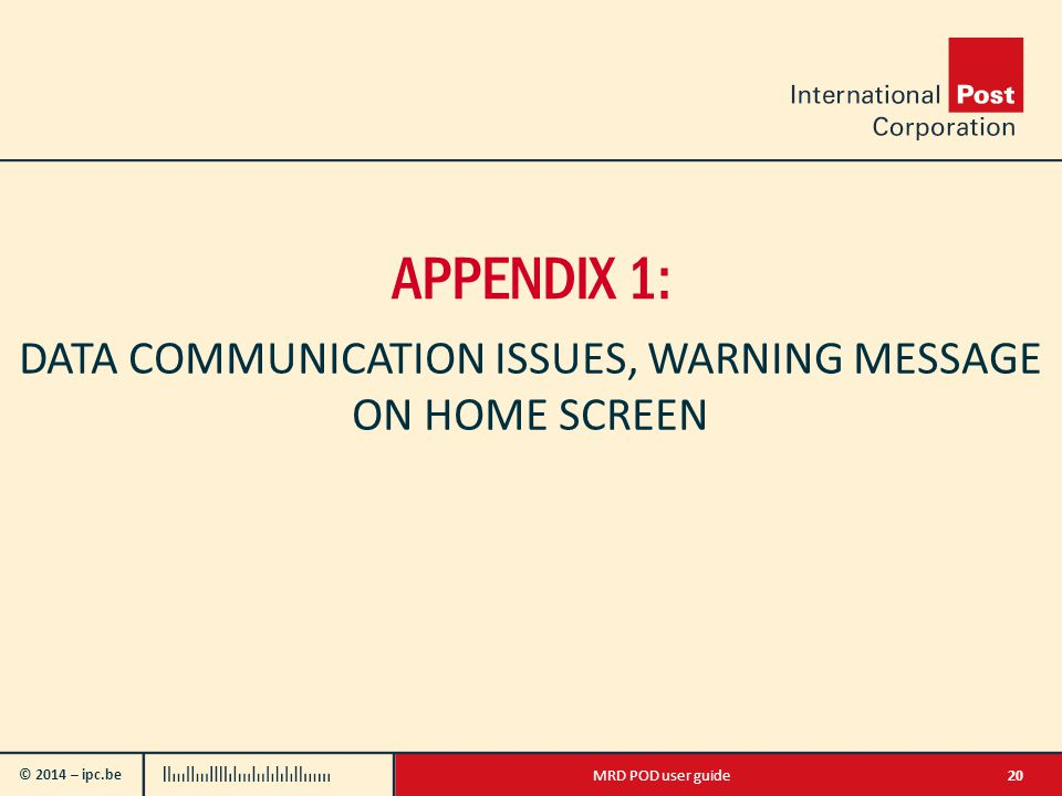 © 2014 – ipc.be 20MRD POD user guide APPENDIX 1: DATA COMMUNICATION ISSUES, WARNING MESSAGE ON HOME SCREEN