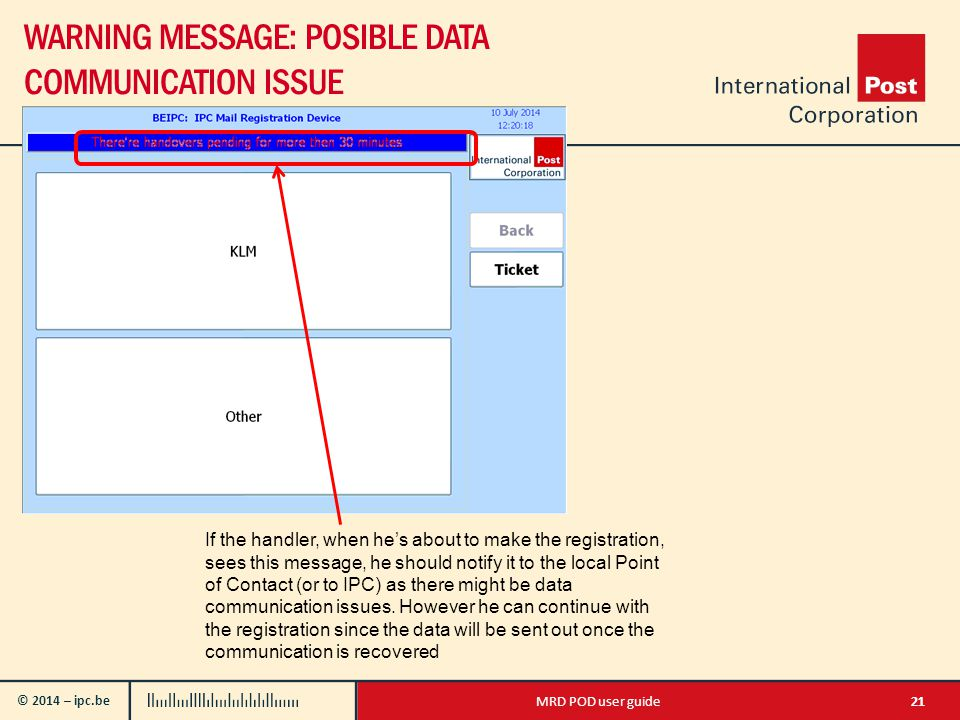 © 2014 – ipc.be WARNING MESSAGE: POSIBLE DATA COMMUNICATION ISSUE 21MRD POD user guide If the handler, when he's about to make the registration, sees this message, he should notify it to the local Point of Contact (or to IPC) as there might be data communication issues.