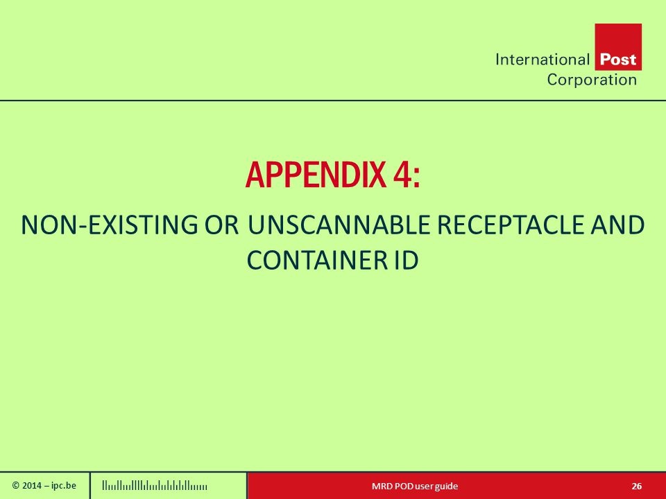 © 2014 – ipc.be 26MRD POD user guide APPENDIX 4: NON-EXISTING OR UNSCANNABLE RECEPTACLE AND CONTAINER ID
