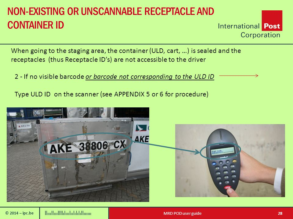 © 2014 – ipc.be NON-EXISTING OR UNSCANNABLE RECEPTACLE AND CONTAINER ID 28MRD POD user guide When going to the staging area, the container (ULD, cart, …) is sealed and the receptacles (thus Receptacle ID's) are not accessible to the driver 2 - If no visible barcode or barcode not corresponding to the ULD ID Type ULD ID on the scanner (see APPENDIX 5 or 6 for procedure)
