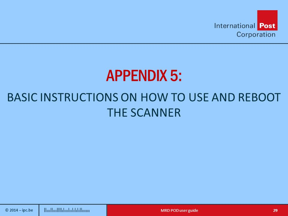 © 2014 – ipc.be 29MRD POD user guide APPENDIX 5: BASIC INSTRUCTIONS ON HOW TO USE AND REBOOT THE SCANNER
