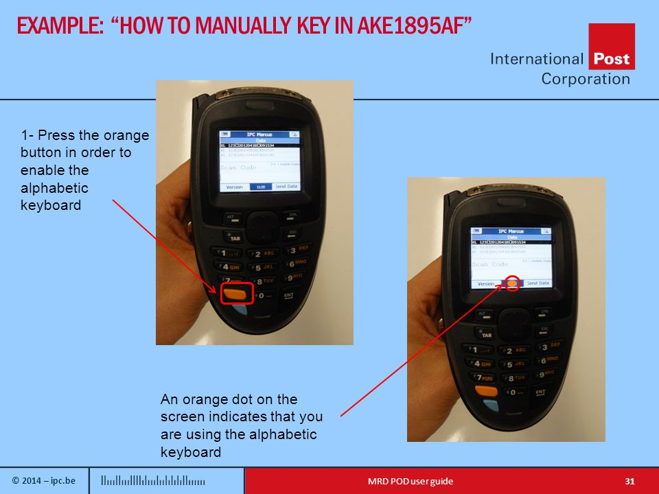 © 2014 – ipc.be EXAMPLE: HOW TO MANUALLY KEY IN AKE1895AF 31MRD POD user guide 1- Press the orange button in order to enable the alphabetic keyboard An orange dot on the screen indicates that you are using the alphabetic keyboard
