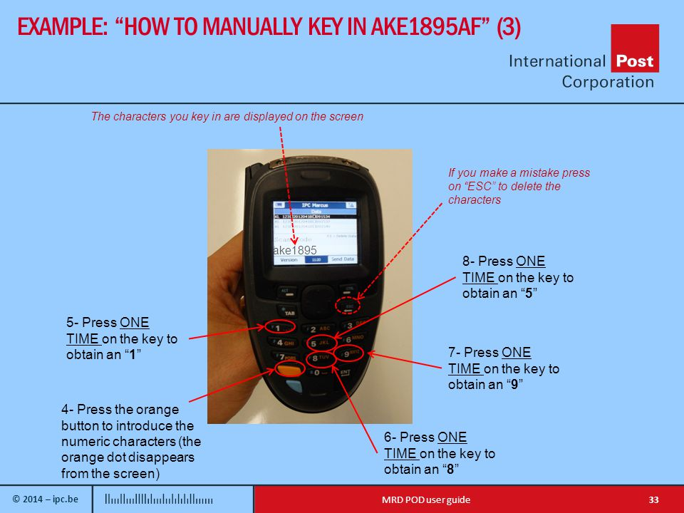 © 2014 – ipc.be EXAMPLE: HOW TO MANUALLY KEY IN AKE1895AF (3) 33MRD POD user guide ake Press ONE TIME on the key to obtain an 1 4- Press the orange button to introduce the numeric characters (the orange dot disappears from the screen) 6- Press ONE TIME on the key to obtain an 8 The characters you key in are displayed on the screen If you make a mistake press on ESC to delete the characters 7- Press ONE TIME on the key to obtain an 9 8- Press ONE TIME on the key to obtain an 5