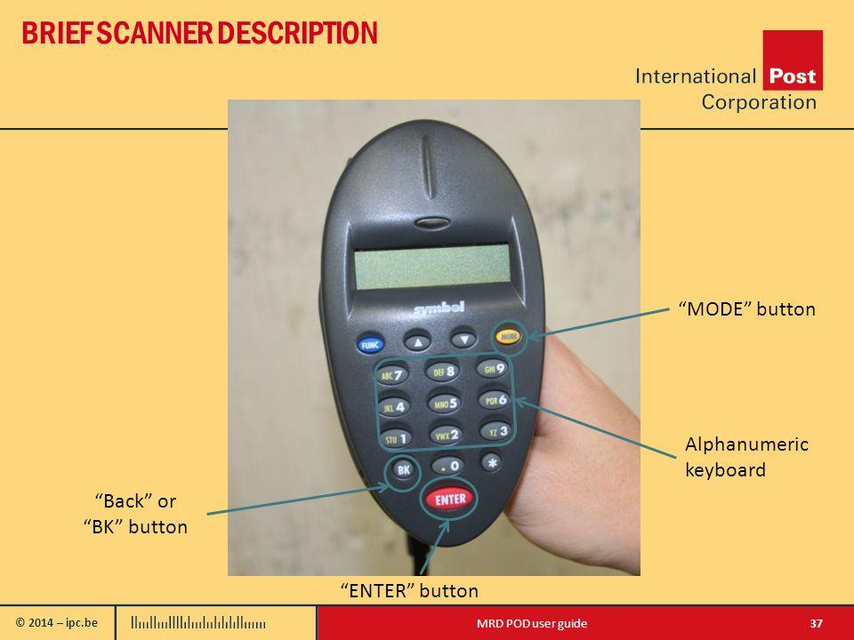 © 2014 – ipc.be BRIEF SCANNER DESCRIPTION 37MRD POD user guide Back or BK button ENTER button MODE button Alphanumeric keyboard