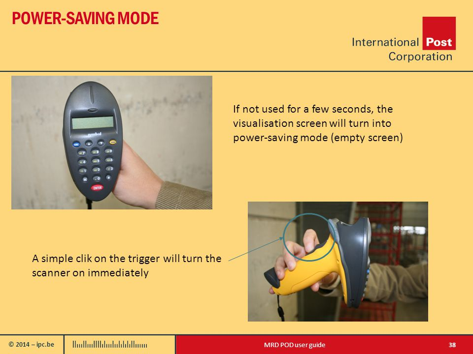 © 2014 – ipc.be POWER-SAVING MODE 38MRD POD user guide If not used for a few seconds, the visualisation screen will turn into power-saving mode (empty screen) A simple clik on the trigger will turn the scanner on immediately