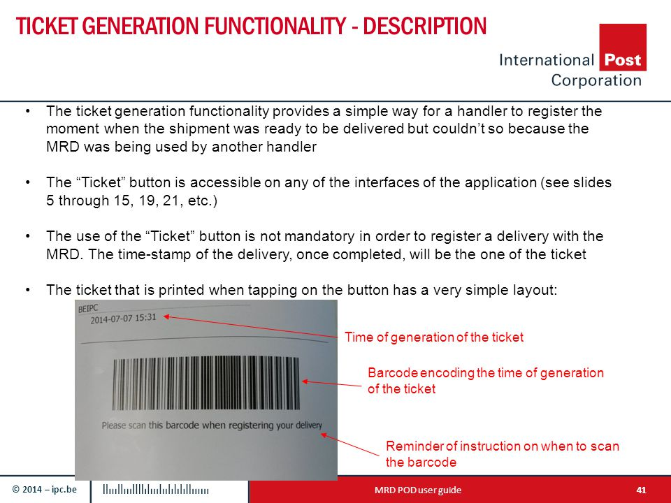 © 2014 – ipc.be TICKET GENERATION FUNCTIONALITY - DESCRIPTION 41MRD POD user guide The ticket generation functionality provides a simple way for a handler to register the moment when the shipment was ready to be delivered but couldn't so because the MRD was being used by another handler The Ticket button is accessible on any of the interfaces of the application (see slides 5 through 15, 19, 21, etc.) The use of the Ticket button is not mandatory in order to register a delivery with the MRD.