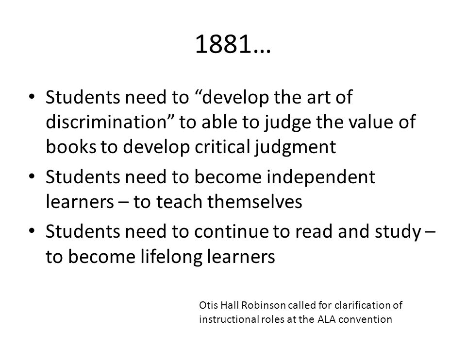 """1881… Students need to """"develop the art of discrimination"""" to able to judge the value of books to develop critical judgment Students need to become in"""