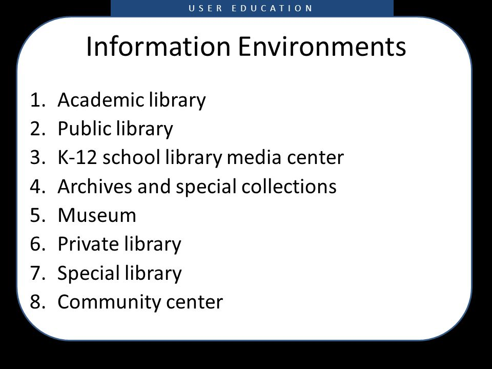 Information Environments 1.Academic library 2.Public library 3.K-12 school library media center 4.Archives and special collections 5.Museum 6.Private