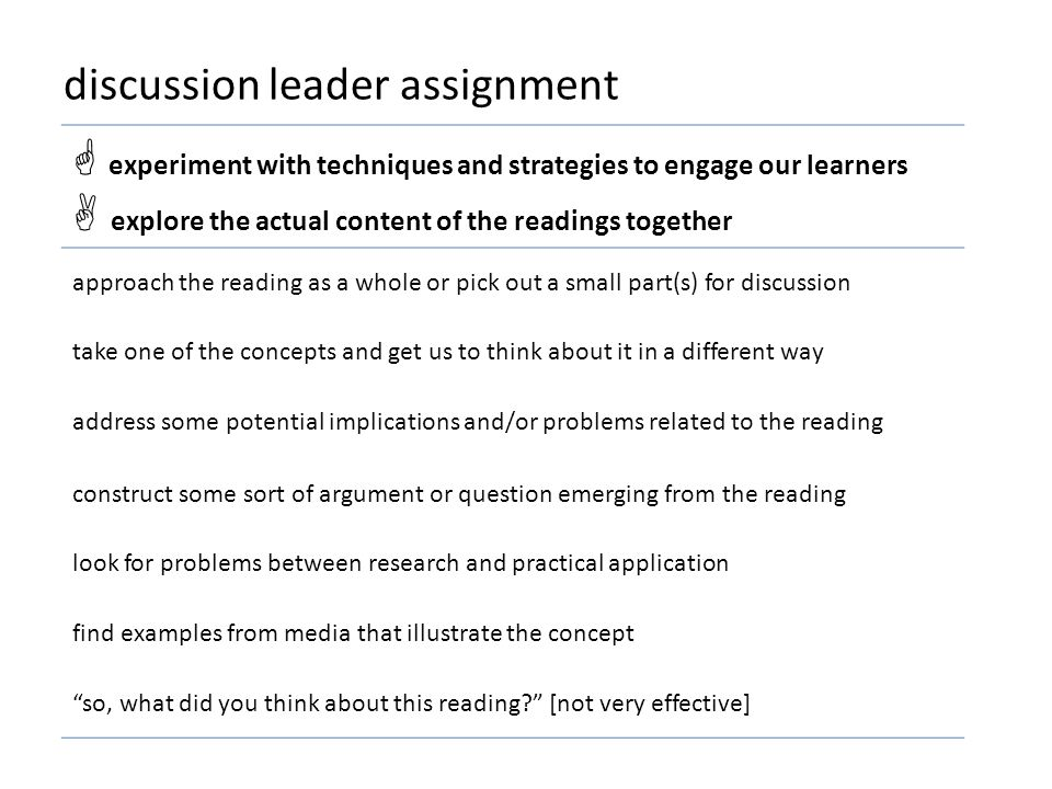 discussion leader assignment  experiment with techniques and strategies to engage our learners  explore the actual content of the readings together approach the reading as a whole or pick out a small part(s) for discussion take one of the concepts and get us to think about it in a different way address some potential implications and/or problems related to the reading construct some sort of argument or question emerging from the reading look for problems between research and practical application find examples from media that illustrate the concept so, what did you think about this reading [not very effective]