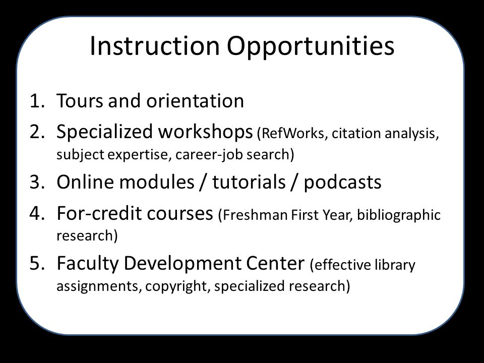Instruction Opportunities 1.Tours and orientation 2.Specialized workshops (RefWorks, citation analysis, subject expertise, career-job search) 3.Online