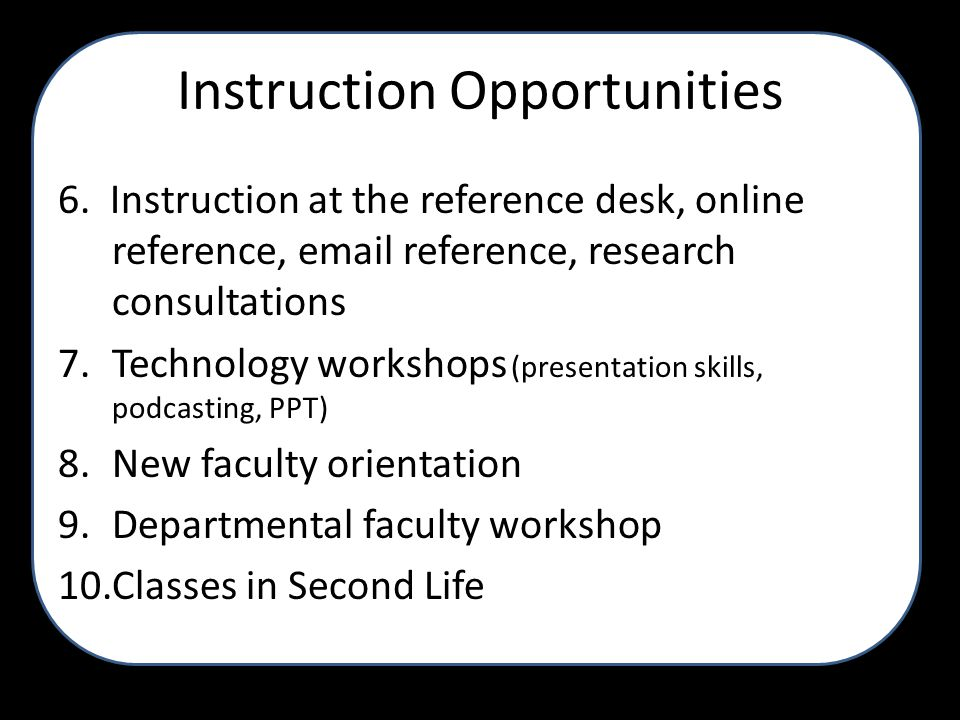 Instruction Opportunities 6. Instruction at the reference desk, online reference, email reference, research consultations 7.Technology workshops (pres