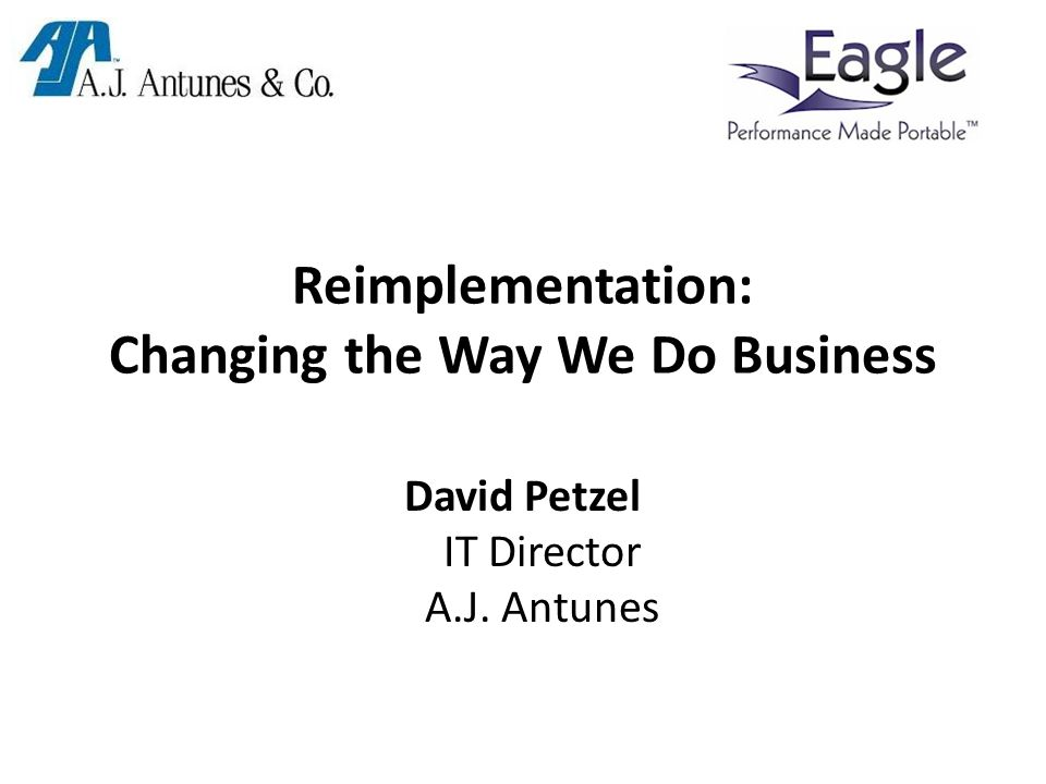 Reimplementation: Changing the Way We Do Business David Petzel IT Director A.J. Antunes