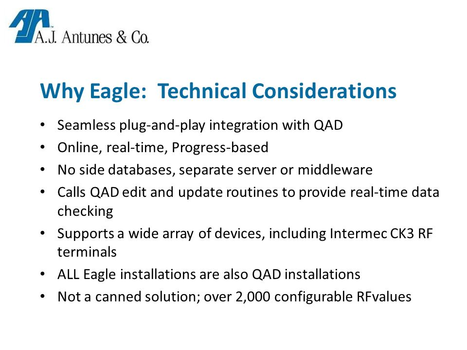 Why Eagle: Technical Considerations Seamless plug-and-play integration with QAD Online, real-time, Progress-based No side databases, separate server or middleware Calls QAD edit and update routines to provide real-time data checking Supports a wide array of devices, including Intermec CK3 RF terminals ALL Eagle installations are also QAD installations Not a canned solution; over 2,000 configurable RFvalues