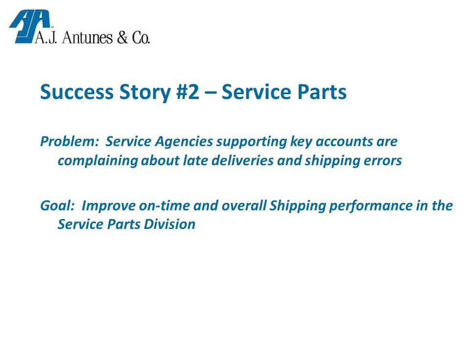 Success Story #2 – Service Parts Problem: Service Agencies supporting key accounts are complaining about late deliveries and shipping errors Goal: Improve on-time and overall Shipping performance in the Service Parts Division