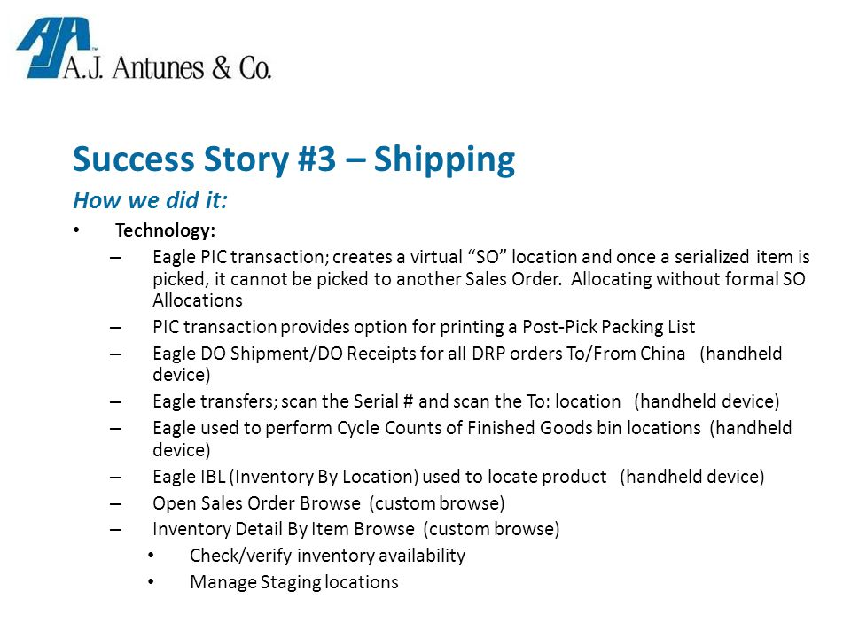 Success Story #3 – Shipping How we did it: Technology: – Eagle PIC transaction; creates a virtual SO location and once a serialized item is picked, it cannot be picked to another Sales Order.