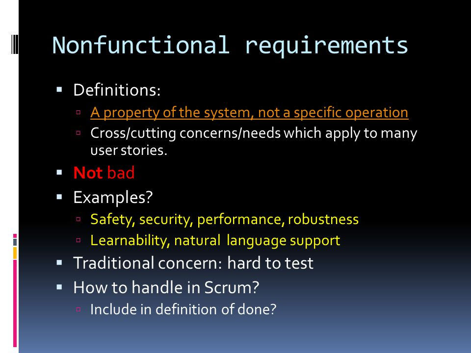 Nonfunctional requirements  Definitions:  A property of the system, not a specific operation A property of the system, not a specific operation  Cross/cutting concerns/needs which apply to many user stories.