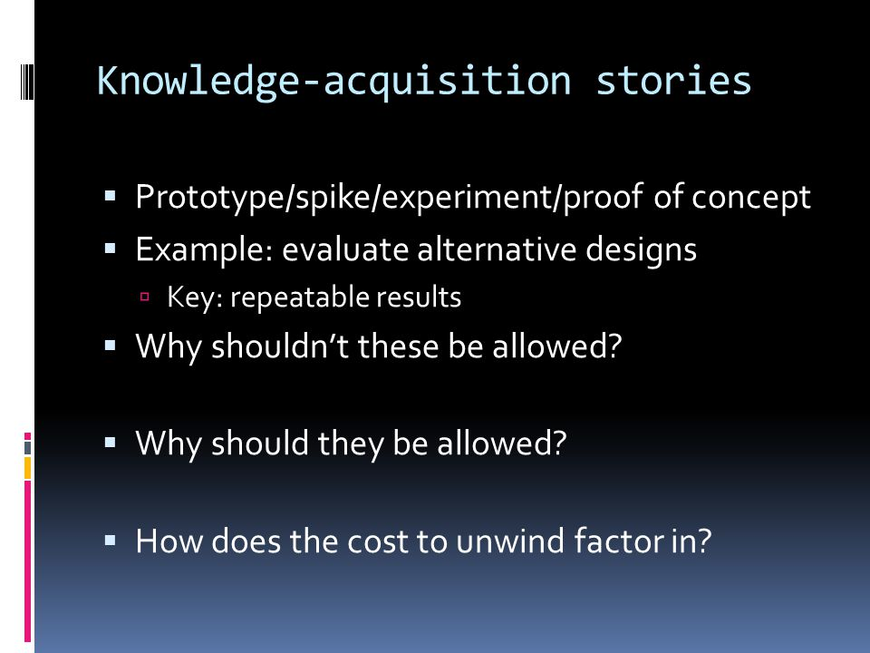 Knowledge-acquisition stories  Prototype/spike/experiment/proof of concept  Example: evaluate alternative designs  Key: repeatable results  Why shouldn't these be allowed.