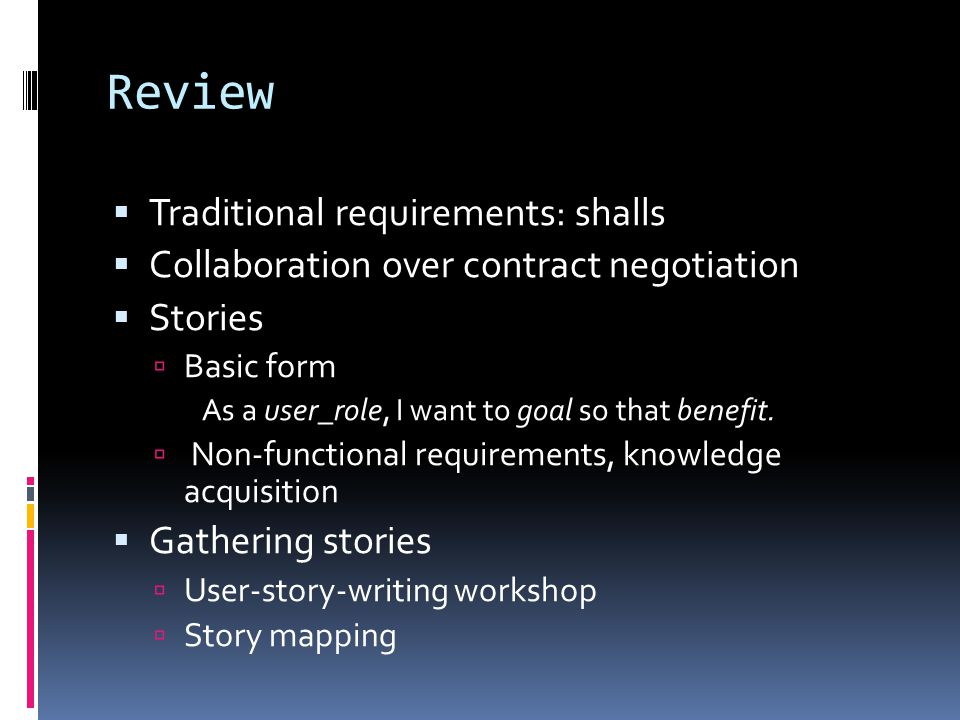 Review  Traditional requirements: shalls  Collaboration over contract negotiation  Stories  Basic form As a user_role, I want to goal so that benefit.