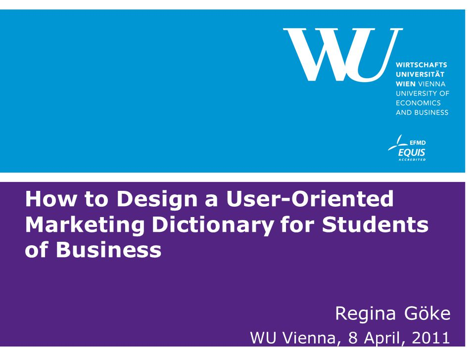 How to Design a User-Oriented Marketing Dictionary for Students of Business Regina Göke WU Vienna, 8 April, 2011