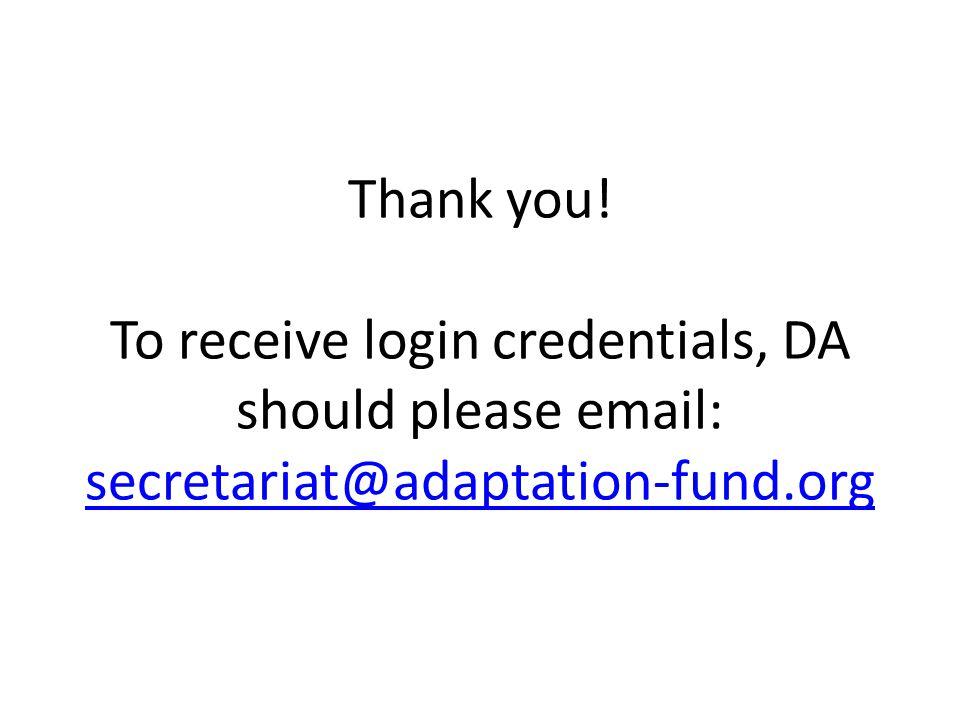 Thank you! To receive login credentials, DA should please email: secretariat@adaptation-fund.org secretariat@adaptation-fund.org