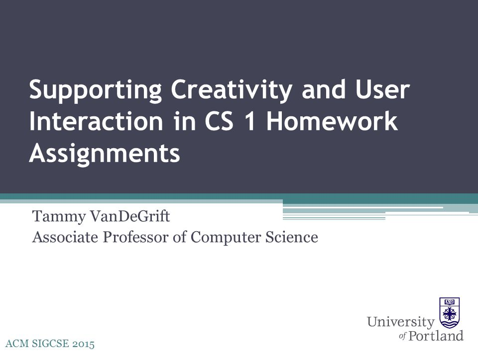 Supporting Creativity and User Interaction in CS 1 Homework Assignments Tammy VanDeGrift Associate Professor of Computer Science ACM SIGCSE 2015