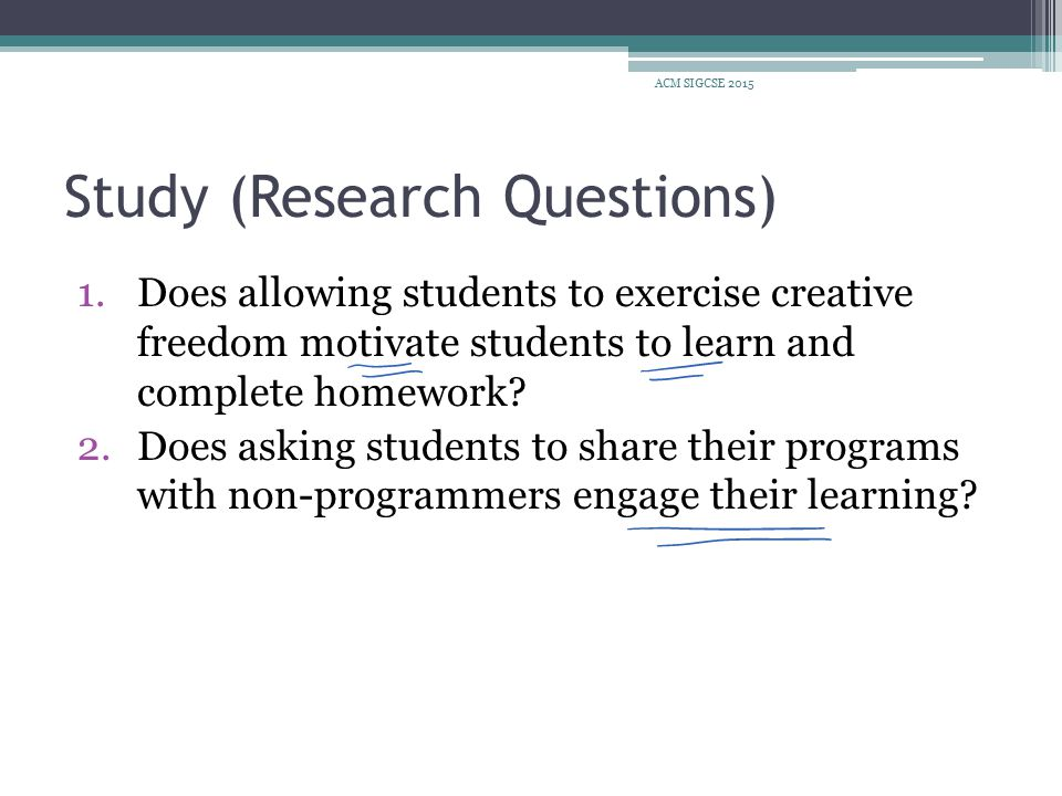 Study (Research Questions) 1.Does allowing students to exercise creative freedom motivate students to learn and complete homework.