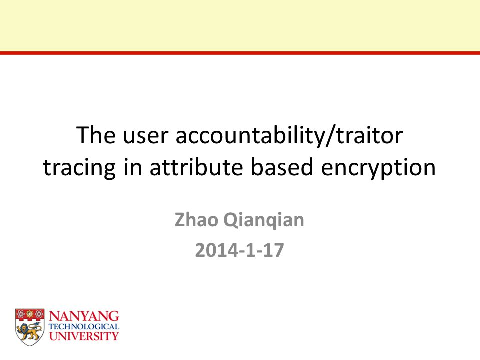 The user accountability/traitor tracing in attribute based encryption Zhao Qianqian 2014-1-17