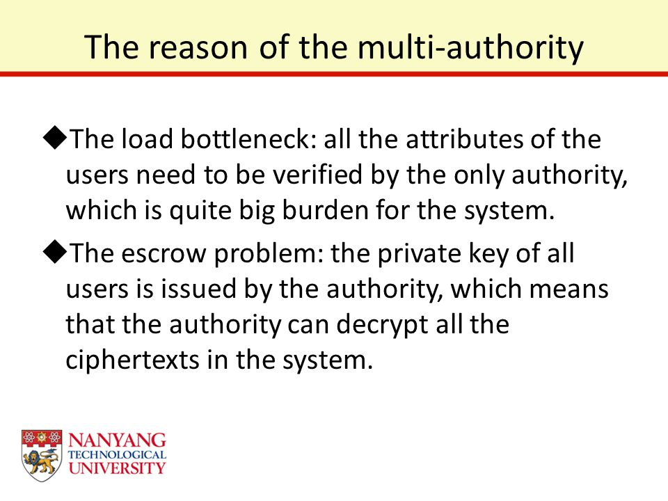 The reason of the multi-authority  The load bottleneck: all the attributes of the users need to be verified by the only authority, which is quite big