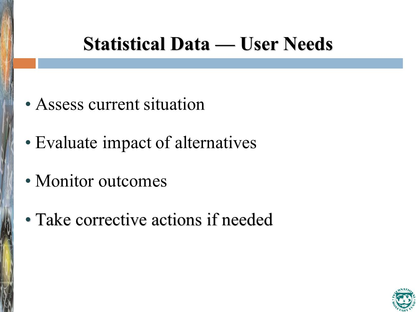 Statistical Data — User Needs Assess current situation Evaluate impact of alternatives Monitor outcomes Take corrective actions if neededTake corrective actions if needed
