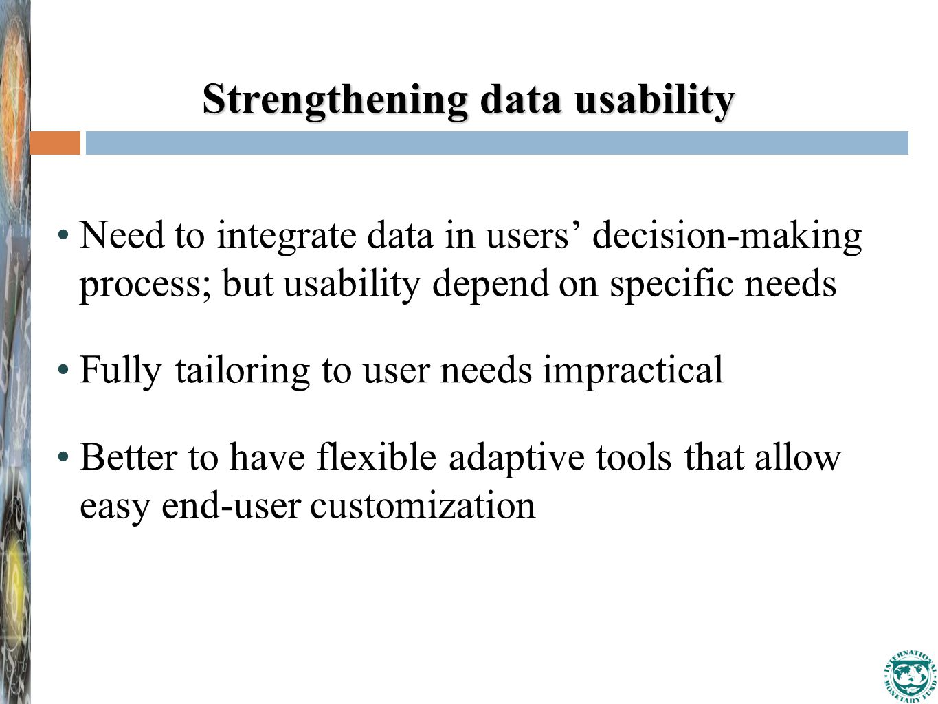 Strengthening data usability Need to integrate data in users' decision-making process; but usability depend on specific needs Fully tailoring to user needs impractical Better to have flexible adaptive tools that allow easy end-user customization