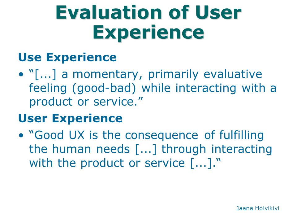 """Evaluation of User Experience Use Experience """"[...] a momentary, primarily evaluative feeling (good-bad) while interacting with a product or service."""""""