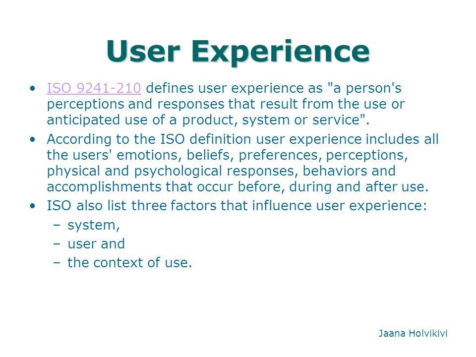 User Experience ISO 9241-210 defines user experience as a person s perceptions and responses that result from the use or anticipated use of a product, system or service .ISO 9241-210 According to the ISO definition user experience includes all the users emotions, beliefs, preferences, perceptions, physical and psychological responses, behaviors and accomplishments that occur before, during and after use.