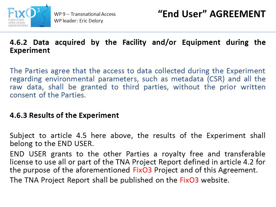 WP 9 – Transnational Access WP leader: Eric Delory 4.6.2 Data acquired by the Facility and/or Equipment during the Experiment The Parties agree that the access to data collected during the Experiment regarding environmental parameters, such as metadata (CSR) and all the raw data, shall be granted to third parties, without the prior written consent of the Parties.