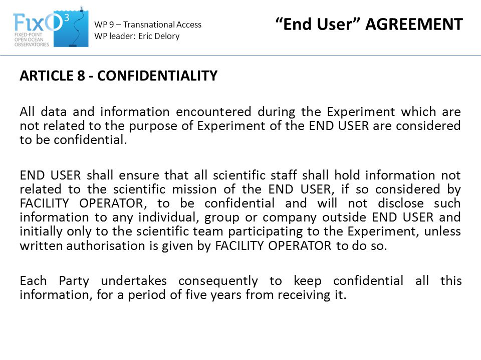 WP 9 – Transnational Access WP leader: Eric Delory End User AGREEMENT ARTICLE 8 - CONFIDENTIALITY All data and information encountered during the Experiment which are not related to the purpose of Experiment of the END USER are considered to be confidential.