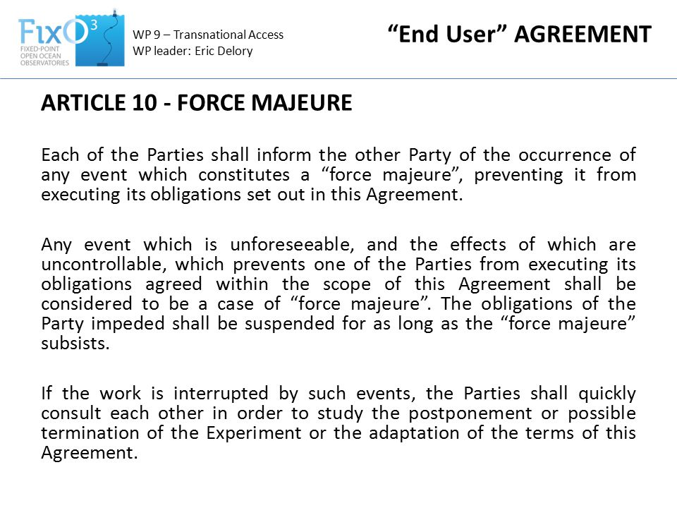 ARTICLE 10 - FORCE MAJEURE Each of the Parties shall inform the other Party of the occurrence of any event which constitutes a force majeure , preventing it from executing its obligations set out in this Agreement.