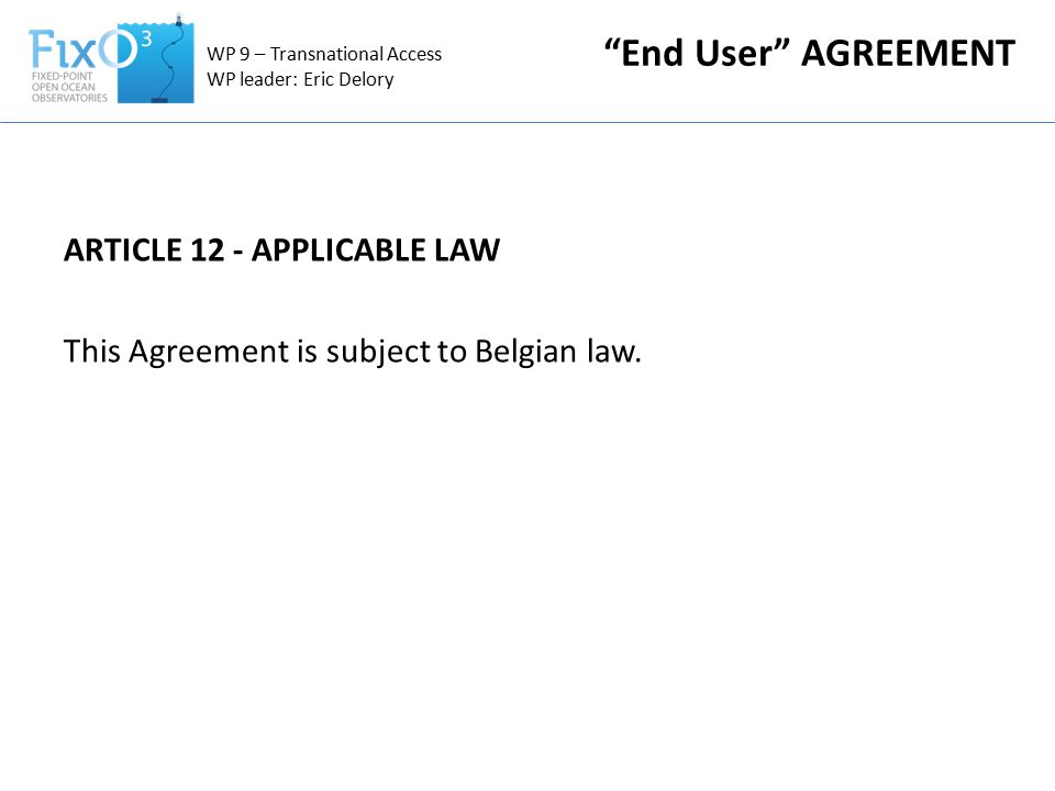 ARTICLE 12 - APPLICABLE LAW This Agreement is subject to Belgian law.