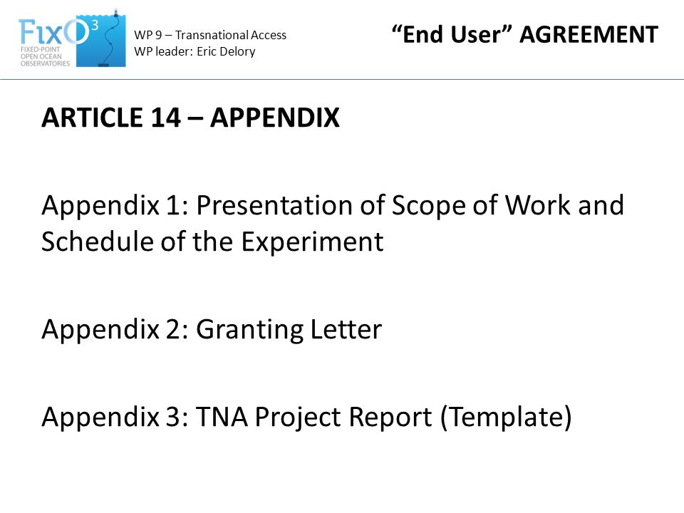 ARTICLE 14 – APPENDIX Appendix 1: Presentation of Scope of Work and Schedule of the Experiment Appendix 2: Granting Letter Appendix 3: TNA Project Report (Template) WP 9 – Transnational Access WP leader: Eric Delory End User AGREEMENT