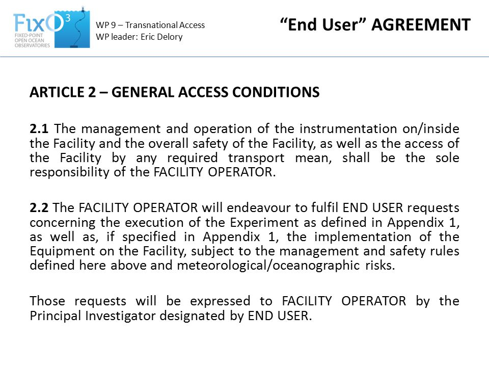 ARTICLE 2 – GENERAL ACCESS CONDITIONS 2.1 The management and operation of the instrumentation on/inside the Facility and the overall safety of the Facility, as well as the access of the Facility by any required transport mean, shall be the sole responsibility of the FACILITY OPERATOR.