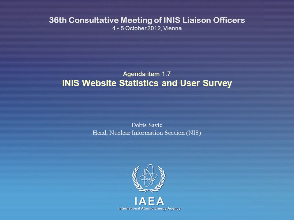 IAEA International Atomic Energy Agency Agenda item 1.7 INIS Website Statistics and User Survey 36th Consultative Meeting of INIS Liaison Officers 4 - 5 October 2012, Vienna Dobie Savi ć Head, Nuclear Information Section (NIS)
