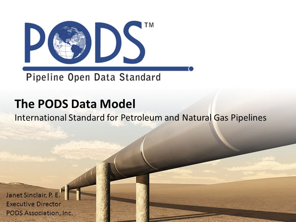 The PODS Data Model International Standard for Petroleum and Natural Gas Pipelines Janet Sinclair, P. E. Executive Director PODS Association, Inc.