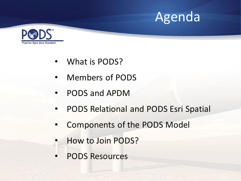 Agenda What is PODS? Members of PODS PODS and APDM PODS Relational and PODS Esri Spatial Components of the PODS Model How to Join PODS? PODS Resources