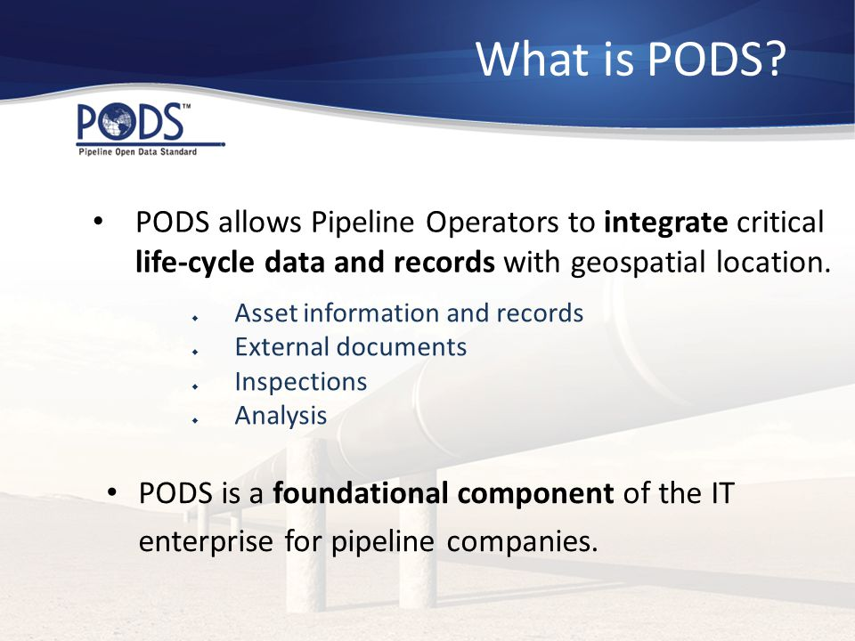 What is PODS? PODS is a foundational component of the IT enterprise for pipeline companies. PODS allows Pipeline Operators to integrate critical life-