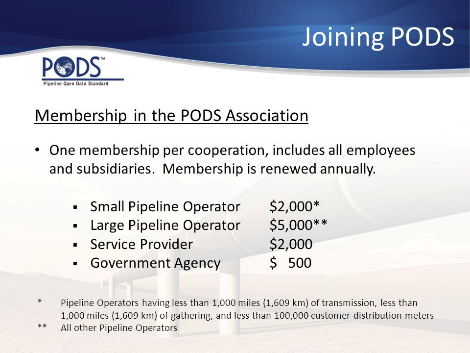 Joining PODS Membership in the PODS Association One membership per cooperation, includes all employees and subsidiaries. Membership is renewed annuall