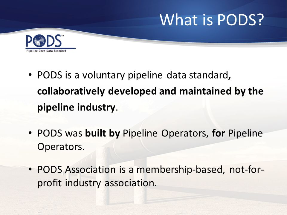What is PODS? PODS is a voluntary pipeline data standard, collaboratively developed and maintained by the pipeline industry. PODS was built by Pipelin