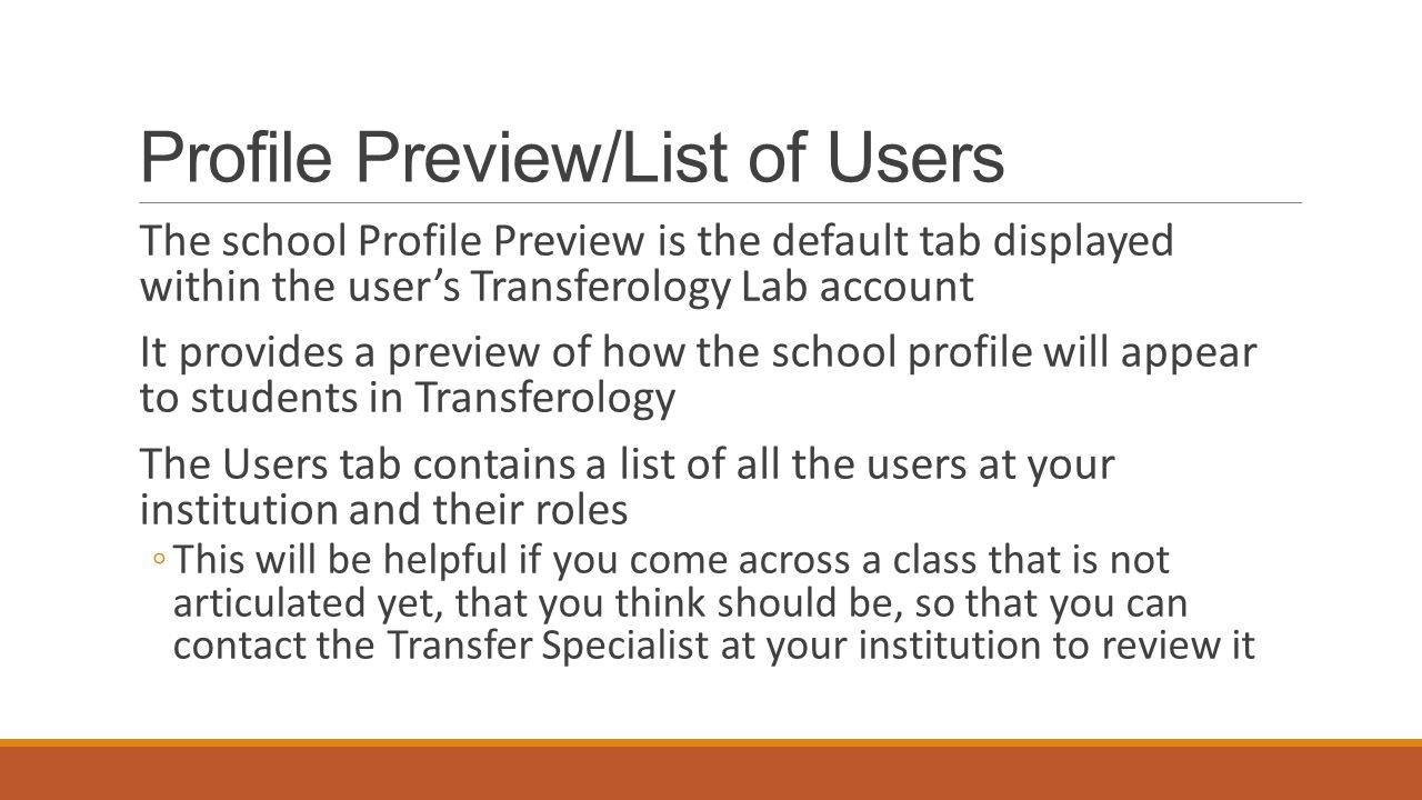 Profile Preview/List of Users The school Profile Preview is the default tab displayed within the user's Transferology Lab account It provides a preview of how the school profile will appear to students in Transferology The Users tab contains a list of all the users at your institution and their roles ◦This will be helpful if you come across a class that is not articulated yet, that you think should be, so that you can contact the Transfer Specialist at your institution to review it