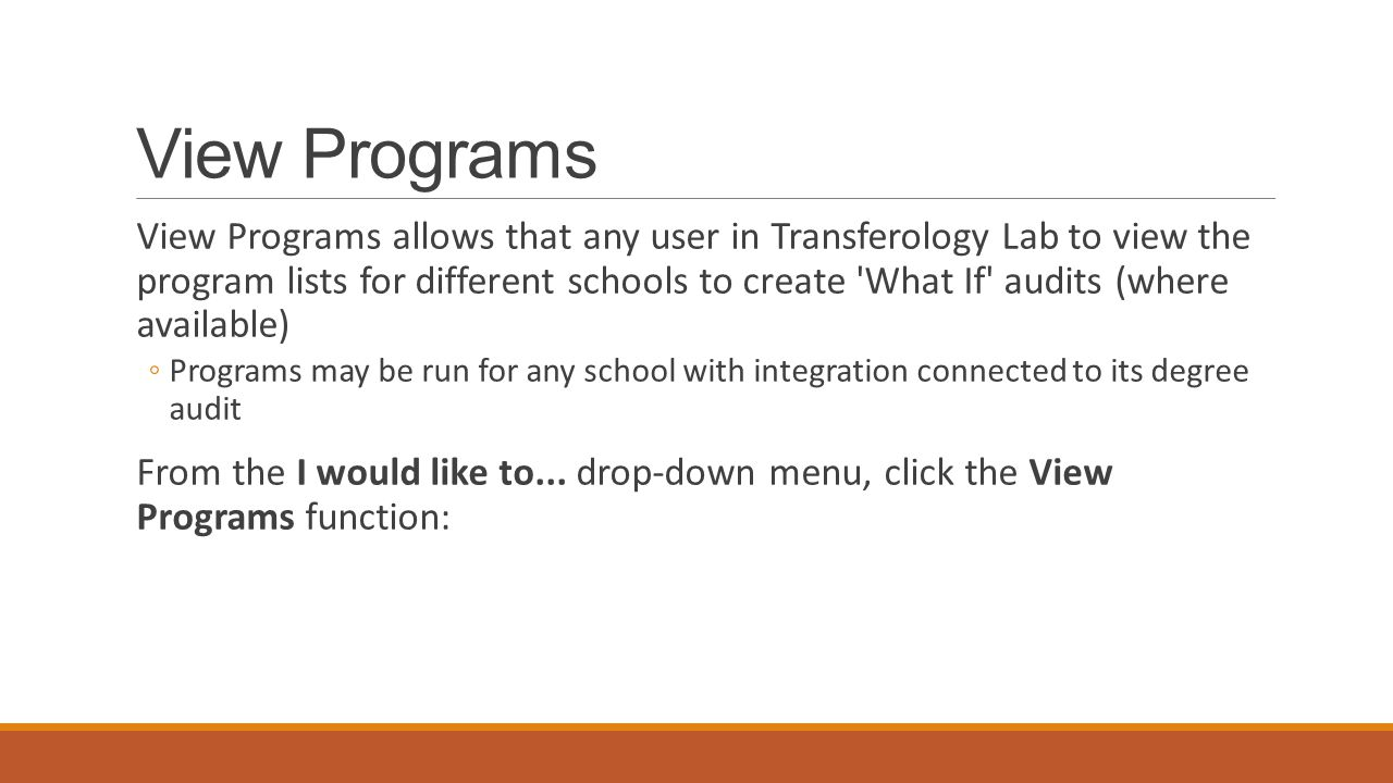 View Programs View Programs allows that any user in Transferology Lab to view the program lists for different schools to create What If audits (where available) ◦Programs may be run for any school with integration connected to its degree audit From the I would like to...