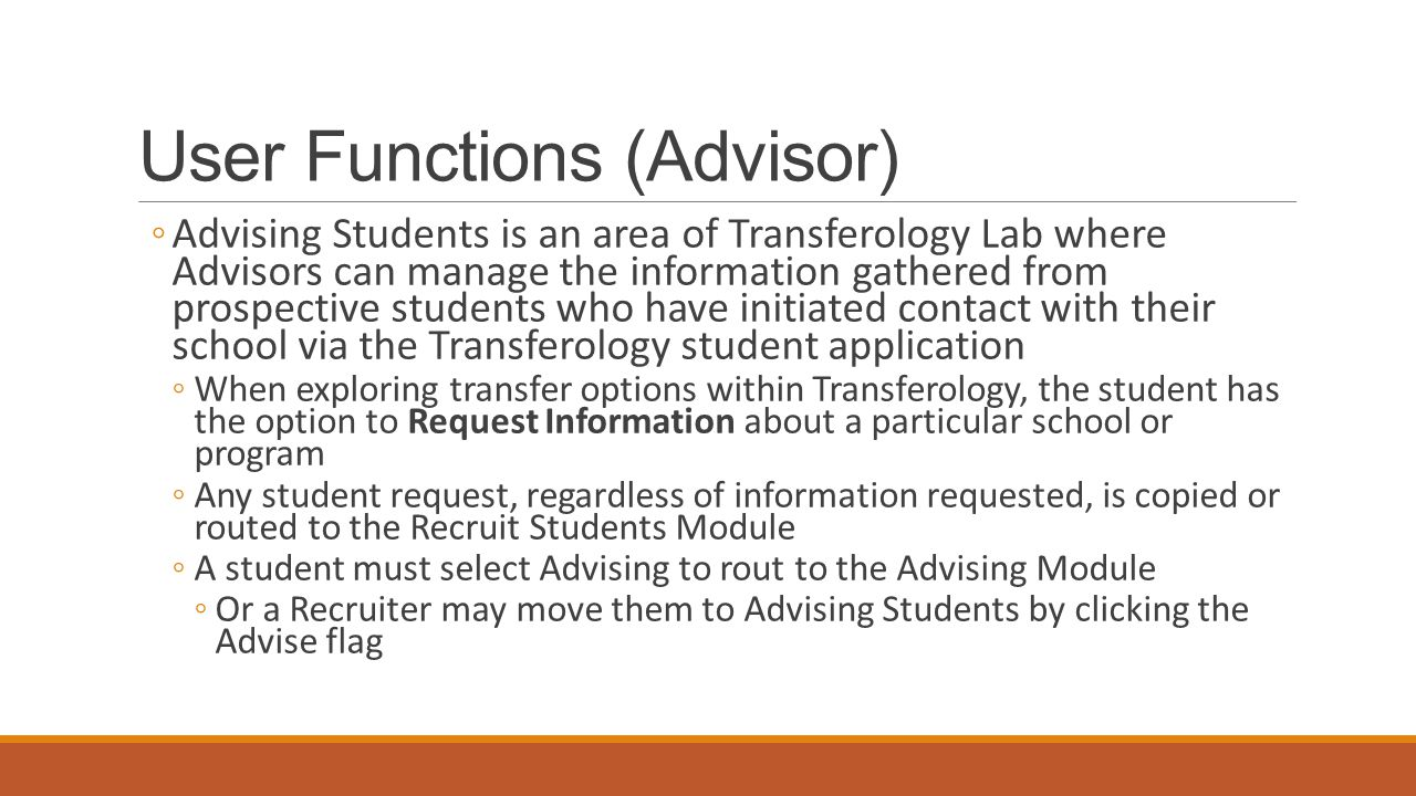 User Functions (Advisor) ◦Advising Students is an area of Transferology Lab where Advisors can manage the information gathered from prospective students who have initiated contact with their school via the Transferology student application ◦When exploring transfer options within Transferology, the student has the option to Request Information about a particular school or program ◦Any student request, regardless of information requested, is copied or routed to the Recruit Students Module ◦A student must select Advising to rout to the Advising Module ◦Or a Recruiter may move them to Advising Students by clicking the Advise flag